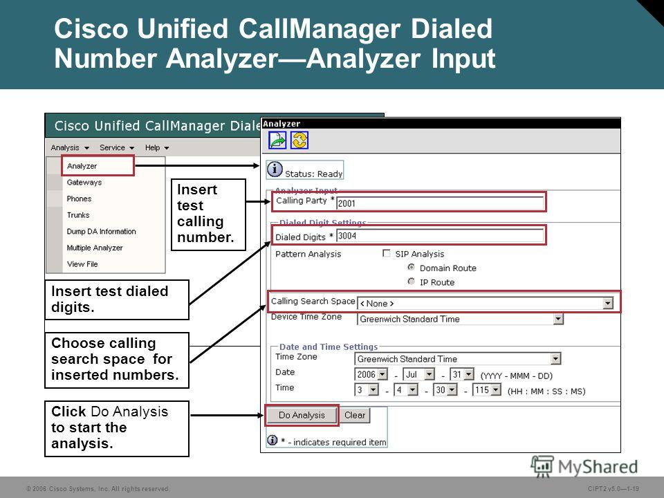 © 2006 Cisco Systems, Inc. All rights reserved.CIPT2 v5.01-19 Cisco Unified CallManager Dialed Number AnalyzerAnalyzer Input Choose calling search space for inserted numbers. Click Do Analysis to start the analysis. Insert test calling number. Insert