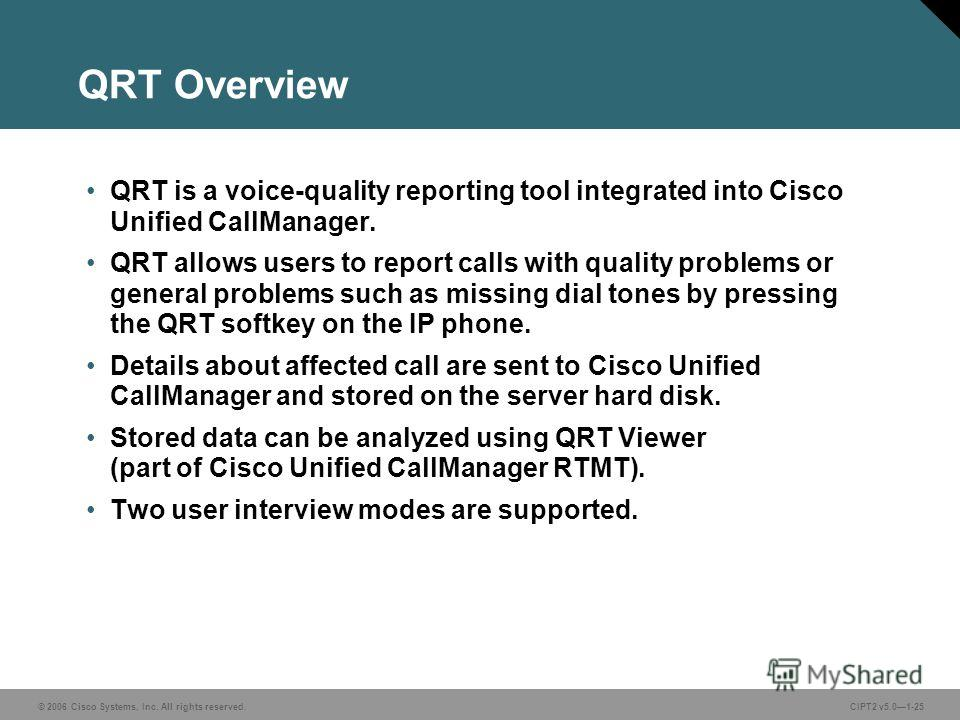 © 2006 Cisco Systems, Inc. All rights reserved.CIPT2 v5.01-25 QRT Overview QRT is a voice-quality reporting tool integrated into Cisco Unified CallManager. QRT allows users to report calls with quality problems or general problems such as missing dia