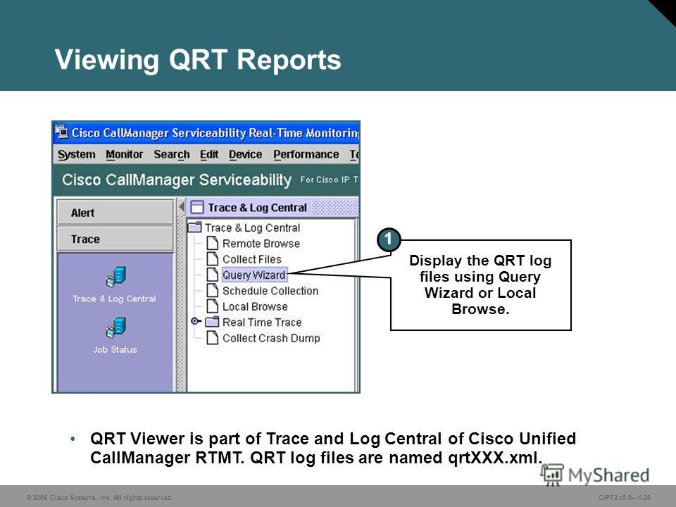 © 2006 Cisco Systems, Inc. All rights reserved.CIPT2 v5.01-30 Viewing QRT Reports QRT Viewer is part of Trace and Log Central of Cisco Unified CallManager RTMT. QRT log files are named qrtXXX.xml. Display the QRT log files using Query Wizard or Local
