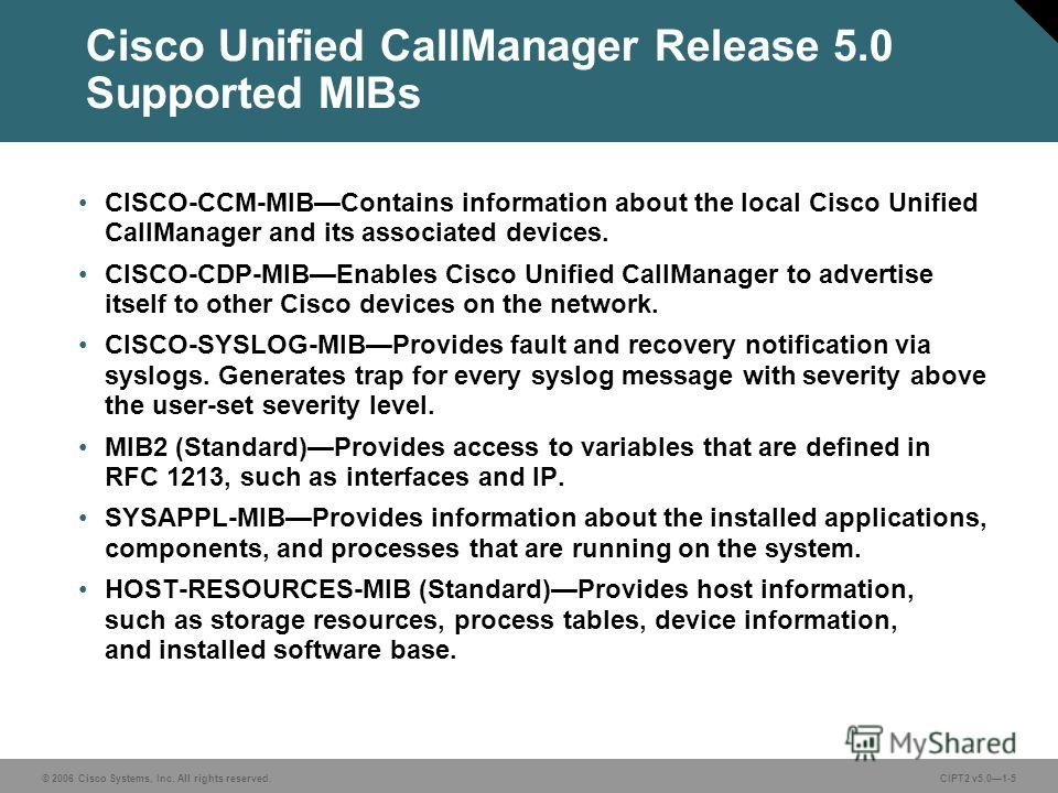 © 2006 Cisco Systems, Inc. All rights reserved.CIPT2 v5.01-5 Cisco Unified CallManager Release 5.0 Supported MIBs CISCO-CCM-MIBContains information about the local Cisco Unified CallManager and its associated devices. CISCO-CDP-MIBEnables Cisco Unifi