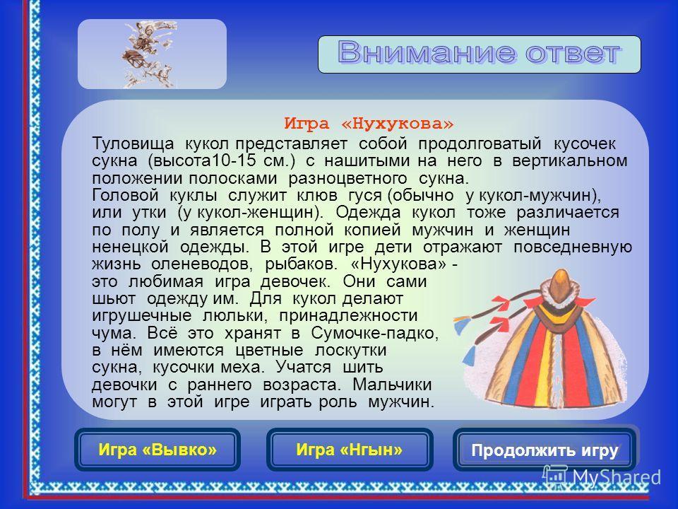 Продолжить игру Игра «Нухукова» Туловища кукол представляет собой продолговатый кусочек сукна (высота 10-15 см.) с нашитыми на него в вертикальном положении полосками разноцветного сукна. Головой куклы служит клюв гуся (обычно у кукол-мужчин), или ут