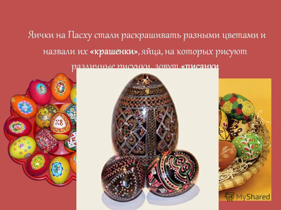 Яички на Пасху стали раскрашивать разными цветами и назвали их «крашенки», яйца, на которых рисуют различные рисунки, зовут «писанки