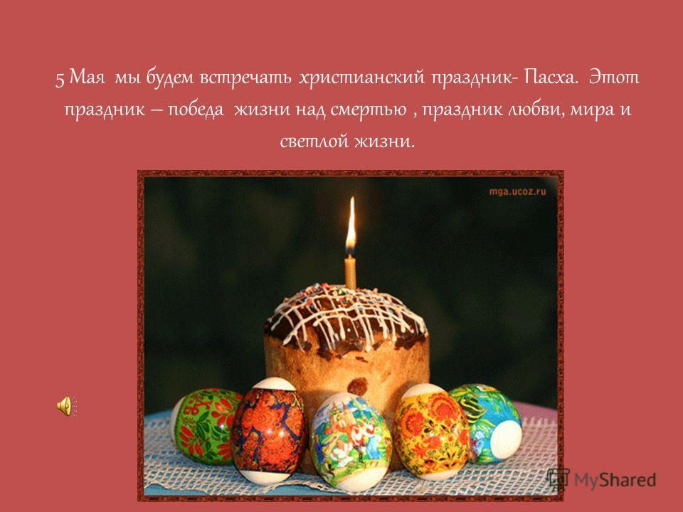 5 Мая мы будем встречать христианский праздник- Пасха. Этот праздник – победа жизни над смертью, праздник любви, мира и светлой жизни.