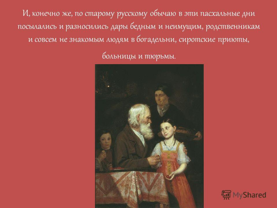 И, конечно же, по старому русскому обычаю в эти пасхальные дни посылались и разносились дары бедным и неимущим, родственникам и совсем не знакомым людям в богадельни, сиротские приюты, больницы и тюрьмы.