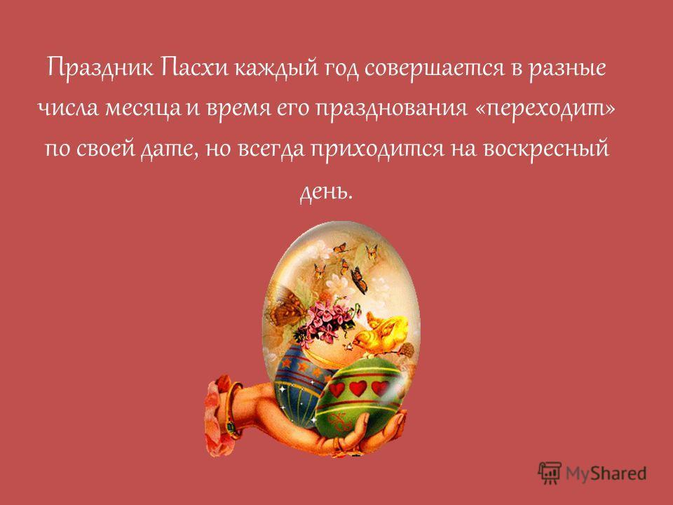 Праздник Пасхи каждый год совершается в разные числа месяца и время его празднования «переходит» по своей дате, но всегда приходится на воскресный день.