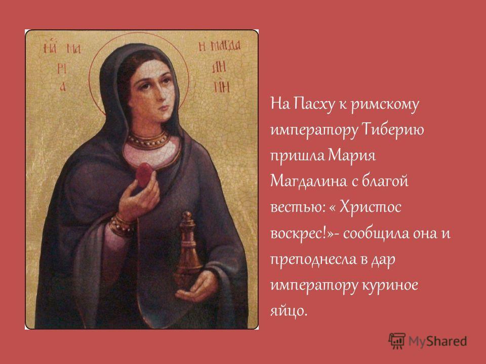 На Пасху к римскому императору Тиберию пришла Мария Магдалина с благой вестью: « Христос воскрес!»- сообщила она и преподнесла в дар императору куриное яйцо.