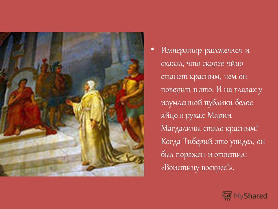 Император рассмеялся и сказал, что скорее яйцо станет красным, чем он поверит в это. И на глазах у изумленной публики белое яйцо в руках Марии Магдалины стало красным! Когда Тиберий это увидел, он был поражен и ответил: «Воистину воскрес!».