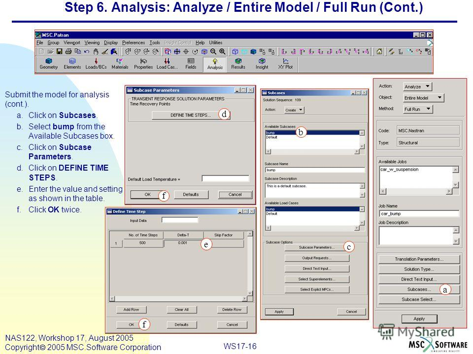 WS17-16 NAS122, Workshop 17, August 2005 Copyright 2005 MSC.Software Corporation Step 6. Analysis: Analyze / Entire Model / Full Run (Cont.) Submit the model for analysis (cont.). a.Click on Subcases. b.Select bump from the Available Subcases box. c.