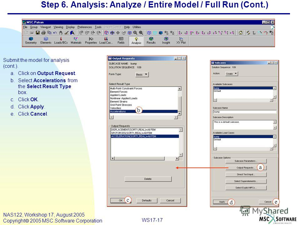WS17-17 NAS122, Workshop 17, August 2005 Copyright 2005 MSC.Software Corporation Step 6. Analysis: Analyze / Entire Model / Full Run (Cont.) Submit the model for analysis (cont.). a.Click on Output Request. b.Select Accelerations from the Select Resu