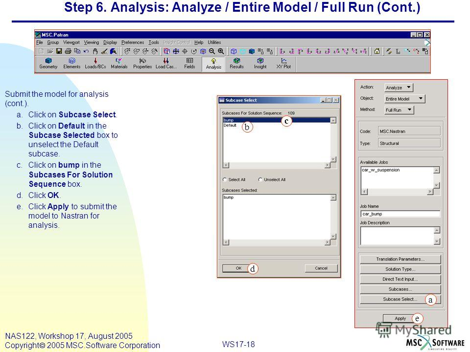 WS17-18 NAS122, Workshop 17, August 2005 Copyright 2005 MSC.Software Corporation Step 6. Analysis: Analyze / Entire Model / Full Run (Cont.) Submit the model for analysis (cont.). a.Click on Subcase Select. b.Click on Default in the Subcase Selected