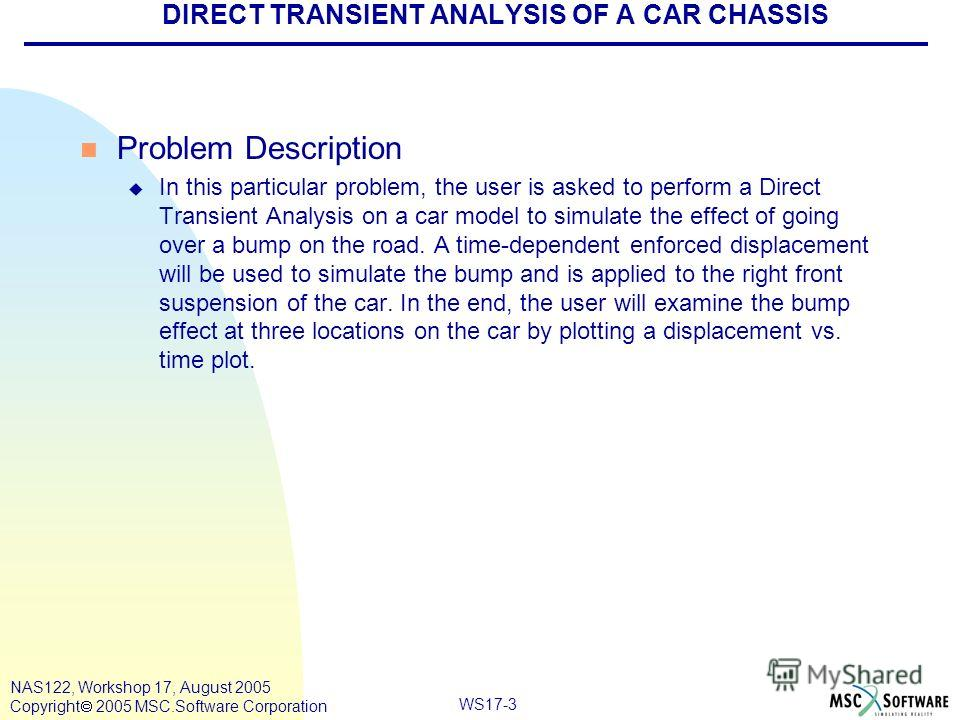 WS17-3 NAS122, Workshop 17, August 2005 Copyright 2005 MSC.Software Corporation DIRECT TRANSIENT ANALYSIS OF A CAR CHASSIS n Problem Description u In this particular problem, the user is asked to perform a Direct Transient Analysis on a car model to