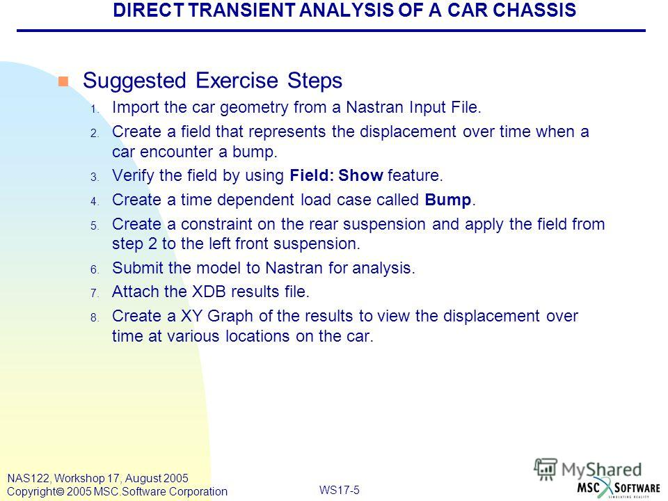 WS17-5 NAS122, Workshop 17, August 2005 Copyright 2005 MSC.Software Corporation DIRECT TRANSIENT ANALYSIS OF A CAR CHASSIS n Suggested Exercise Steps 1. Import the car geometry from a Nastran Input File. 2. Create a field that represents the displace