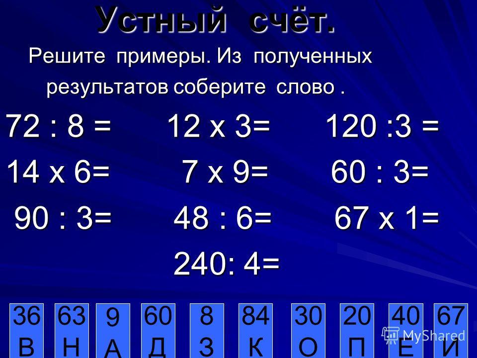 Устный счёт. Решите примеры. Из полученных Решите примеры. Из полученных результатов соберите слово. результатов соберите слово. 72 : 8 = 12 х 3= 120 :3 = 14 х 6= 7 х 9= 60 : 3= 90 : 3= 48 : 6= 67 х 1= 90 : 3= 48 : 6= 67 х 1= 240: 4= 240: 4= 36 В 63