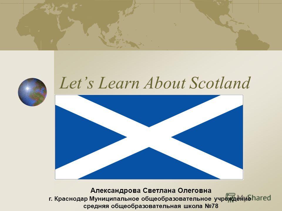 Lets Learn About Scotland Александрова Светлана Олеговна г. Краснодар Муниципальное общеобразовательное учреждение средняя общеобразовательная школа 78