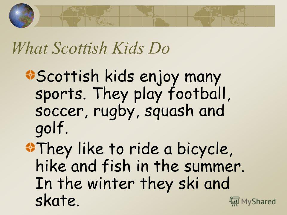 What Scottish Kids Do Scottish kids enjoy many sports. They play football, soccer, rugby, squash and golf. They like to ride a bicycle, hike and fish in the summer. In the winter they ski and skate.