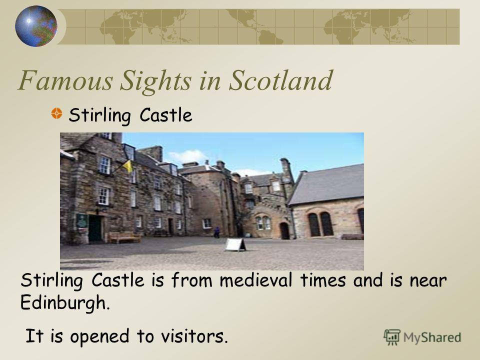 Famous Sights in Scotland Stirling Castle Stirling Castle is from medieval times and is near Edinburgh. It is opened to visitors.