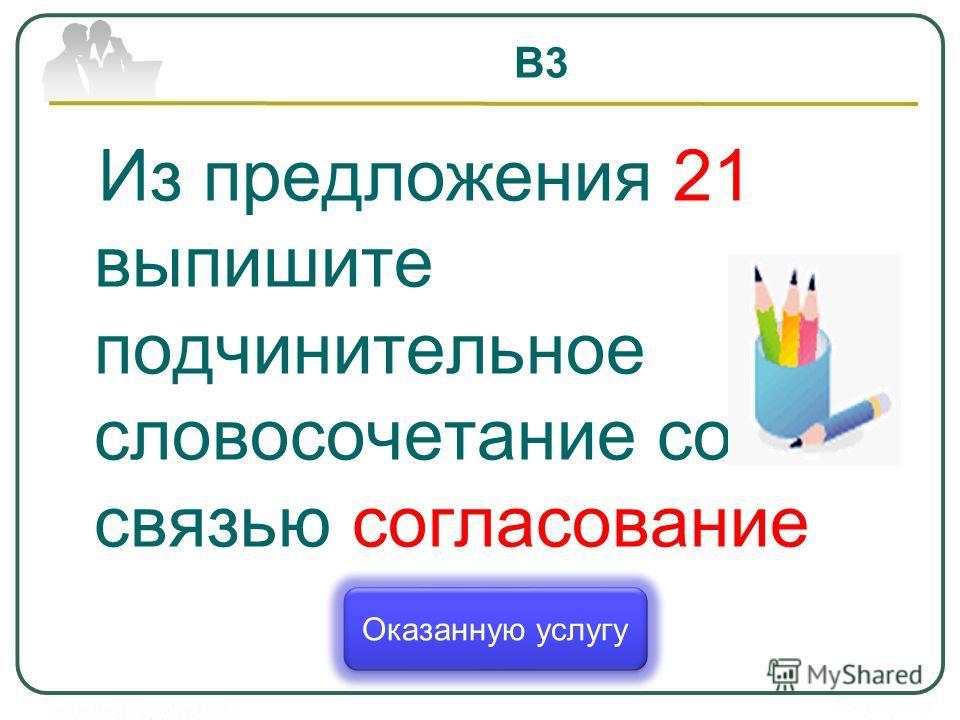 В3 Из предложения 21 выпишите подчинительное словосочетание со связью согласование Оказанную услугу