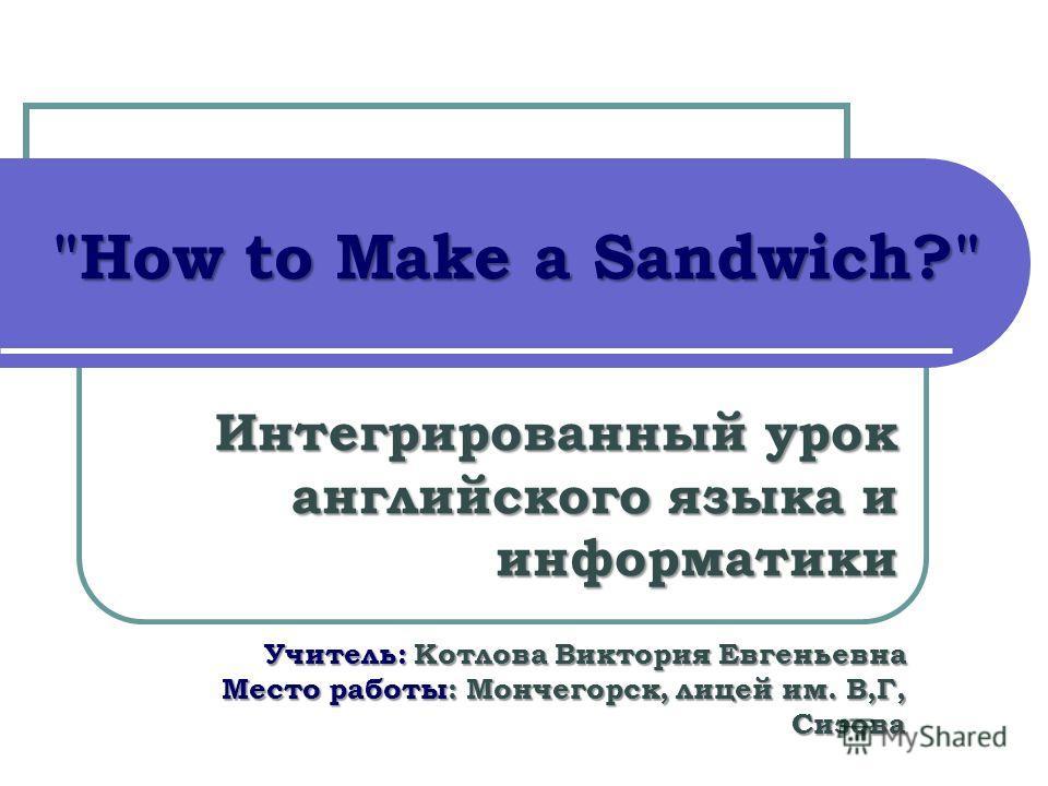 How to Make a Sandwich? Интегрированный урок английского языка и информатики Учитель: Котлова Виктория Евгеньевна Место работы: Мончегорск, лицей им. В,Г, Сизова