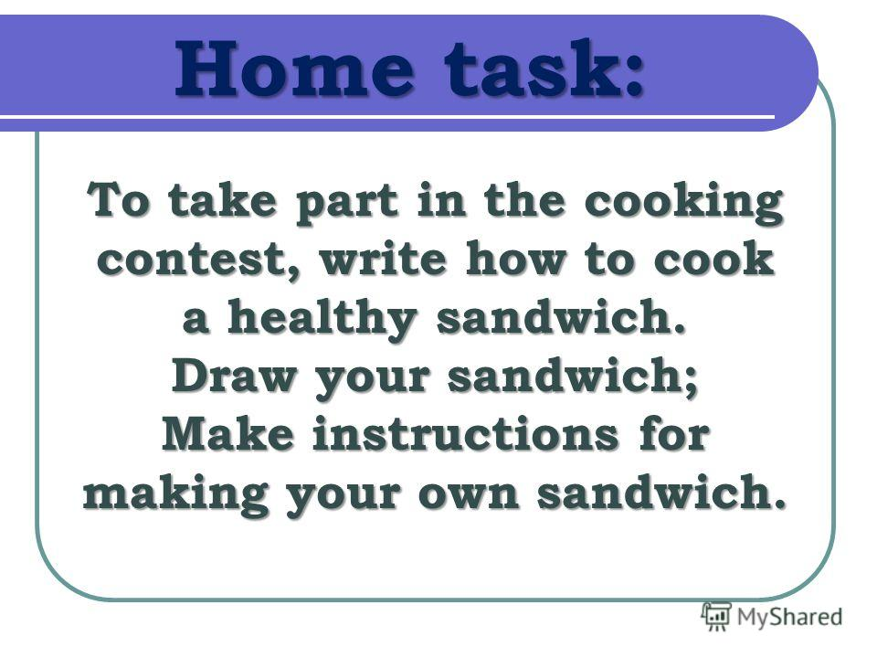 Home task: To take part in the cooking contest, write how to cook a healthy sandwich. Draw your sandwich; Make instructions for making your own sandwich.