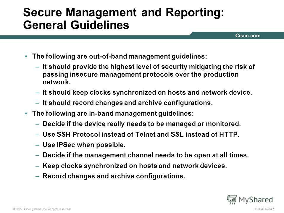 © 2005 Cisco Systems, Inc. All rights reserved. CSI v2.12-27 Secure Management and Reporting: General Guidelines The following are out-of-band management guidelines: –It should provide the highest level of security mitigating the risk of passing inse