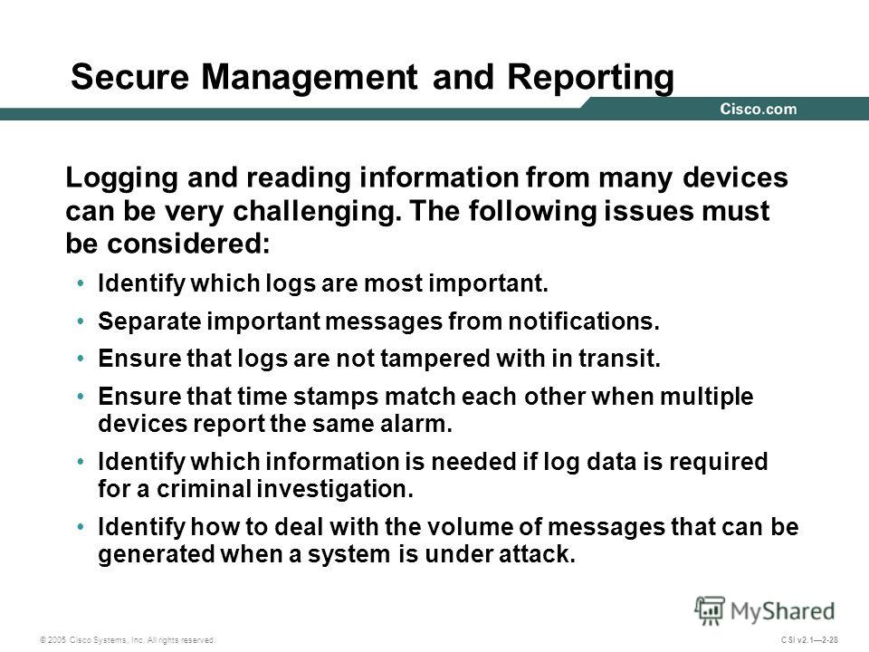 © 2005 Cisco Systems, Inc. All rights reserved. CSI v2.12-28 Secure Management and Reporting Logging and reading information from many devices can be very challenging. The following issues must be considered: Identify which logs are most important. S