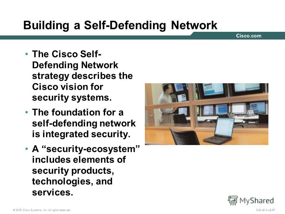 © 2005 Cisco Systems, Inc. All rights reserved. CSI v2.12-37 Building a Self-Defending Network The Cisco Self- Defending Network strategy describes the Cisco vision for security systems. The foundation for a self-defending network is integrated secur