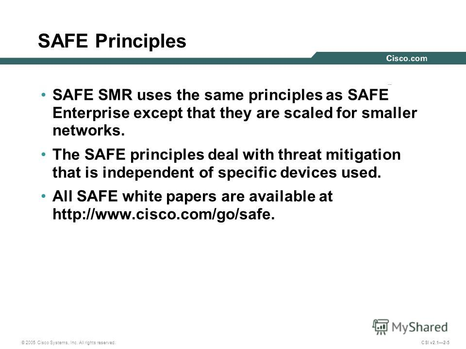 © 2005 Cisco Systems, Inc. All rights reserved. CSI v2.12-5 SAFE Principles SAFE SMR uses the same principles as SAFE Enterprise except that they are scaled for smaller networks. The SAFE principles deal with threat mitigation that is independent of