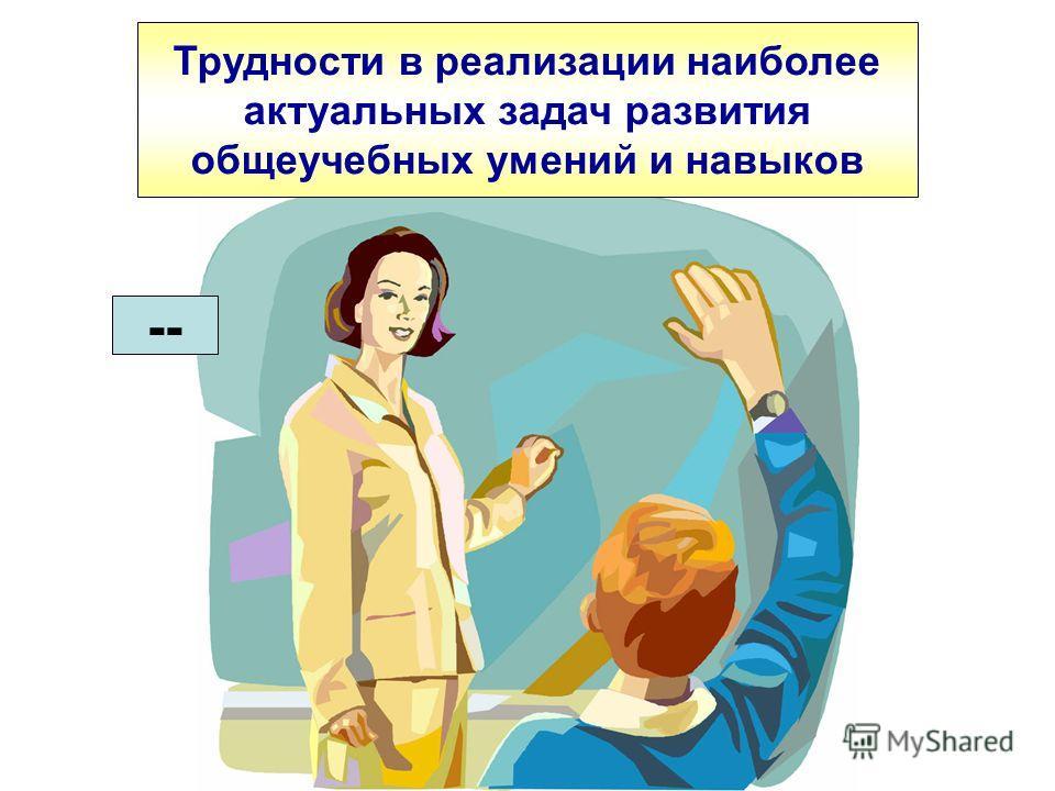 Трудности в реализации наиболее актуальных задач развития общеучебных умений и навыков --