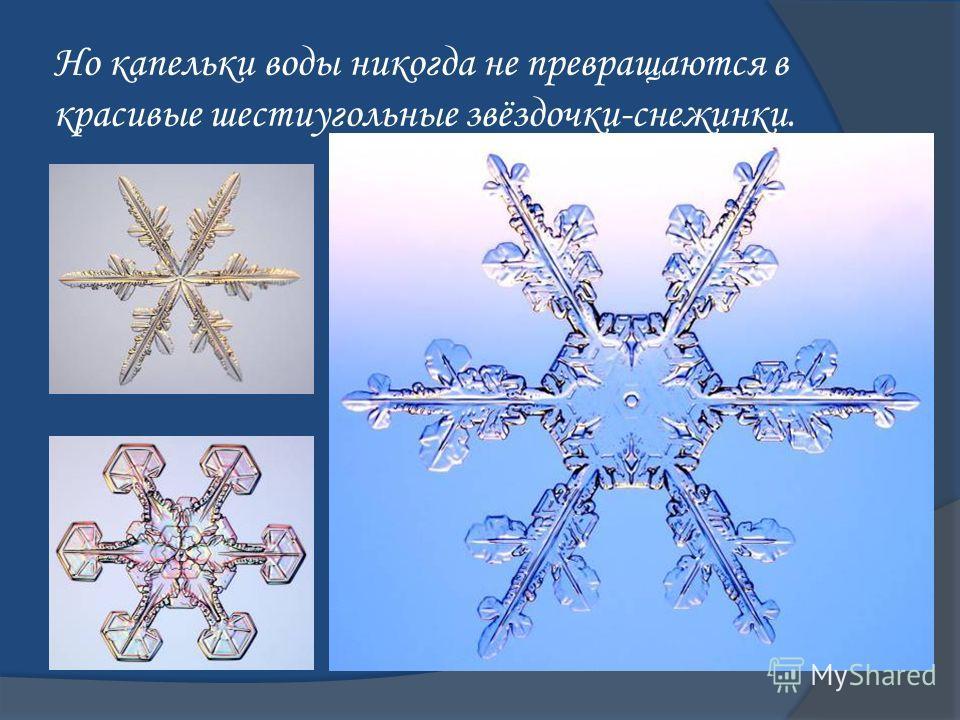 Но капельки воды никогда не превращаются в красивые шестиугольные звёздочки-снежинки.