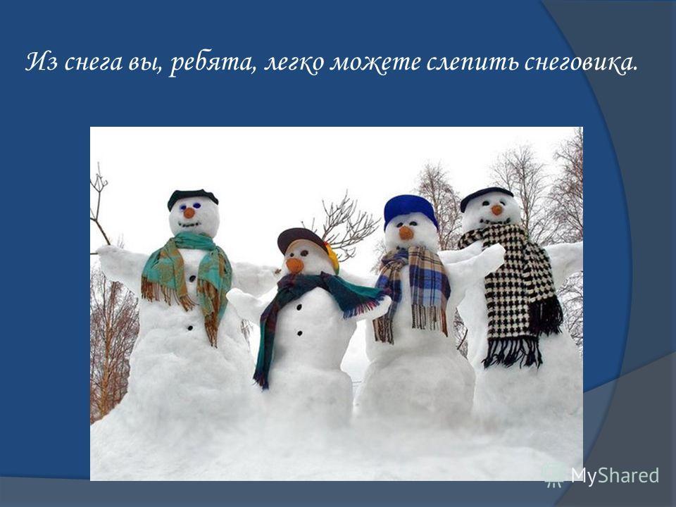 Из снега вы, ребята, легко можете слепить снеговика.