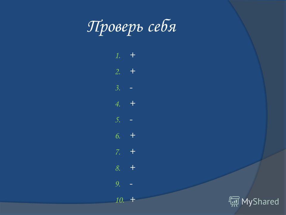 Проверь себя 1. + 2. + 3. - 4. + 5. - 6. + 7. + 8. + 9. - 10. +