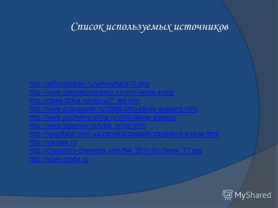 Список используемых источников http://allforchildren.ru/why/whatis15. php http://www.gdekakpochemu.ru/chto-takoe-sneg/ http://class-fizika.narod.ru/7_led.htm http://www.prozagadki.ru/3596-chto-takoe-aysberg.html http://www.pochemu-chka.ru/chto-takoe-