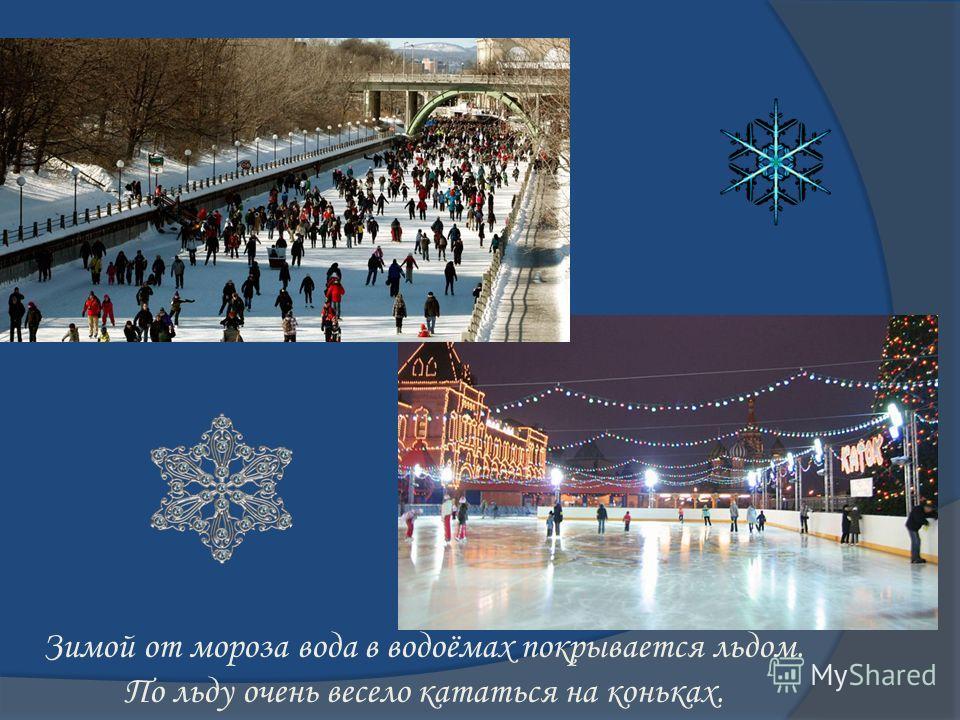 Зимой от мороза вода в водоёмах покрывается льдом. По льду очень весело кататься на коньках.
