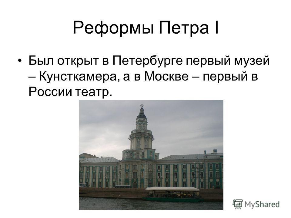 Реформы Петра I Был открыт в Петербурге первый музей – Кунсткамера, а в Москве – первый в России театр.