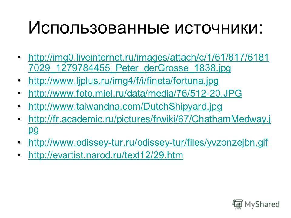 Использованные источники: http://img0.liveinternet.ru/images/attach/c/1/61/817/6181 7029_1279784455_Peter_derGrosse_1838.jpghttp://img0.liveinternet.ru/images/attach/c/1/61/817/6181 7029_1279784455_Peter_derGrosse_1838. jpg http://www.ljplus.ru/img4/