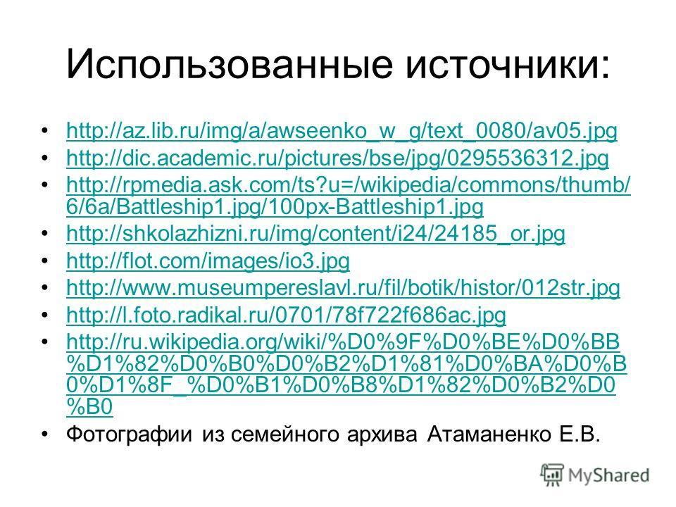 Использованные источники: http://az.lib.ru/img/a/awseenko_w_g/text_0080/av05. jpg http://dic.academic.ru/pictures/bse/jpg/0295536312. jpg http://rpmedia.ask.com/ts?u=/wikipedia/commons/thumb/ 6/6a/Battleship1.jpg/100px-Battleship1.jpghttp://rpmedia.a