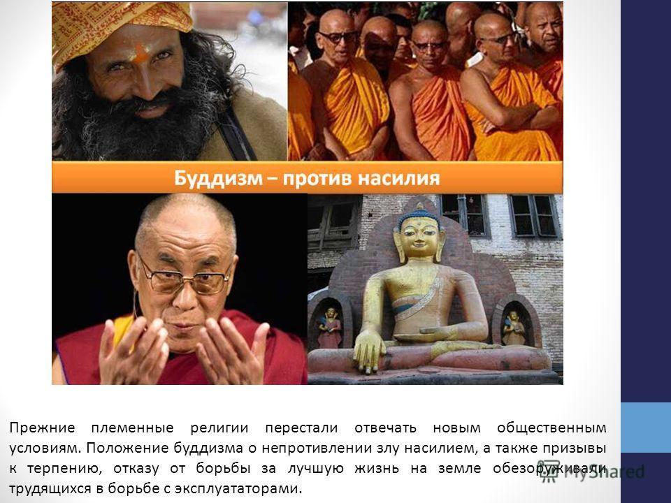 Прежние племенные религии перестали отвечать новым общественным условиям. Положение буддизма о непротивлении злу насилием, а также призывы к терпению, отказу от борьбы за лучшую жизнь на земле обезоруживали трудящихся в борьбе с эксплуататорами.