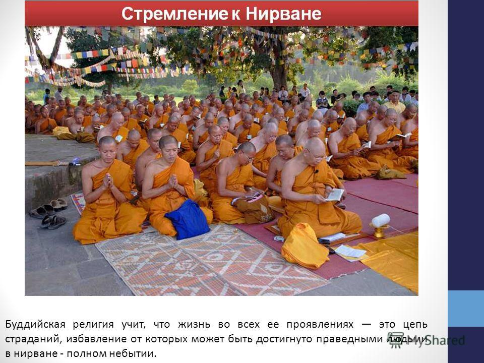 Буддийская религия учит, что жизнь во всех ее проявлениях это цепь страданий, избавление от которых может быть достигнуто праведными людьми в нирване - полном небытии.