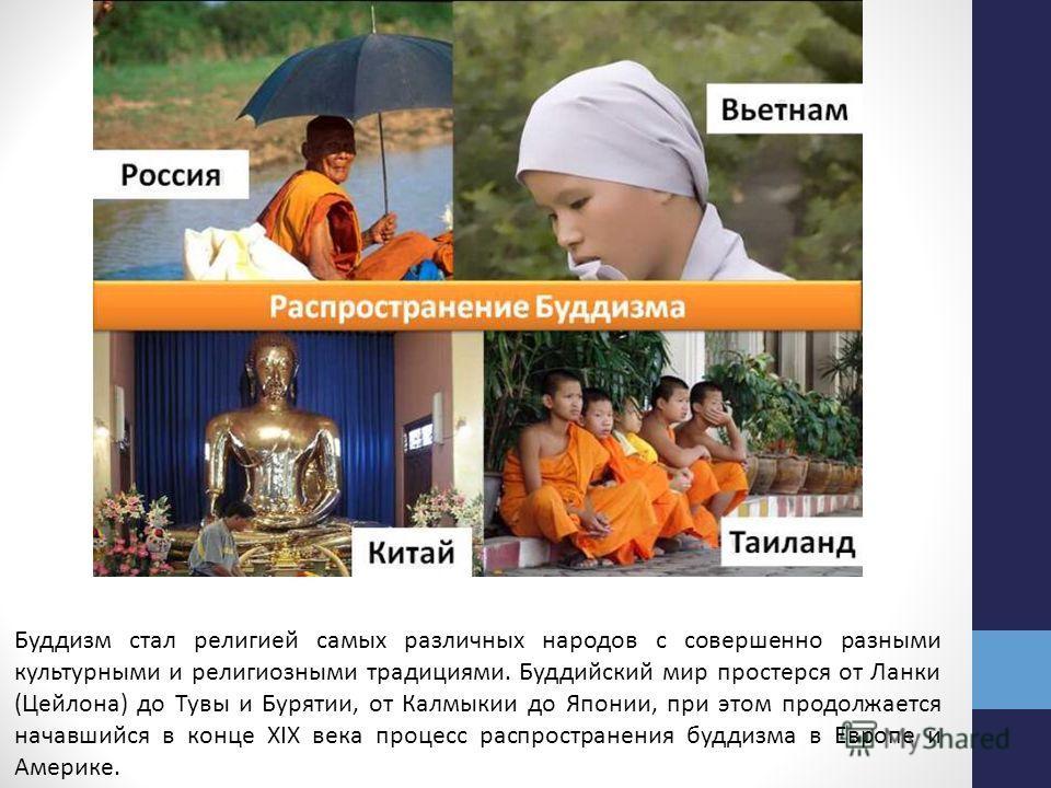 Буддизм стал религией самых различных народов с совершенно разными культурными и религиозными традициями. Буддийский мир простерся от Ланки (Цейлона) до Тувы и Бурятии, от Калмыкии до Японии, при этом продолжается начавшийся в конце XIX века процесс
