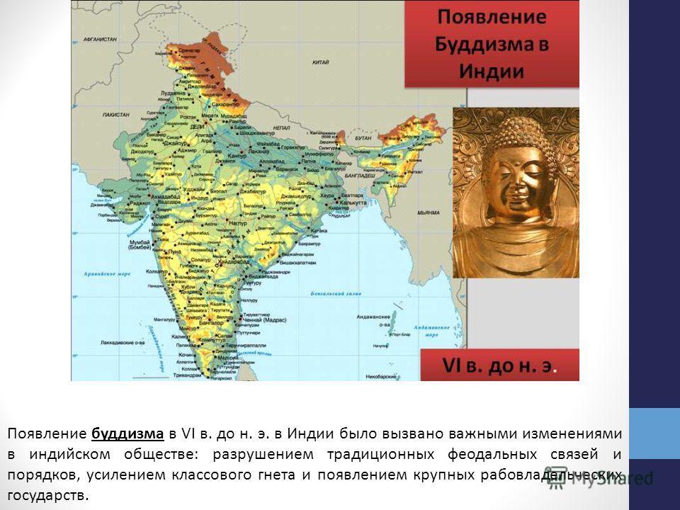 Появление буддизма в VI в. до н. э. в Индии было вызвано важными изменениями в индийском обществе: разрушением традиционных феодальных связей и порядков, усилением классового гнета и появлением крупных рабовладельческих государств.