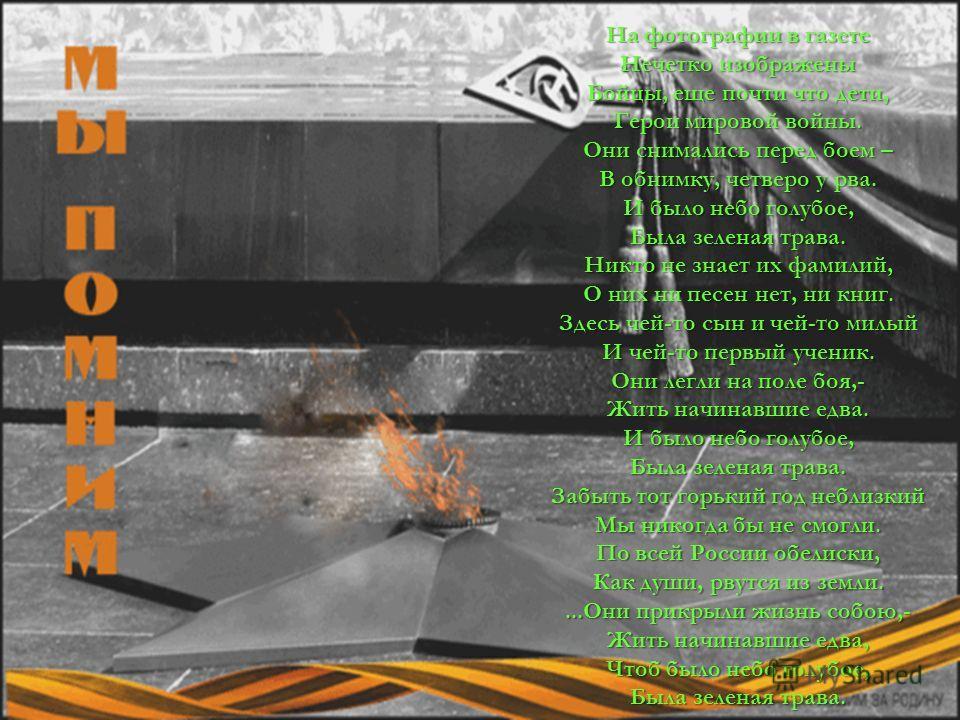 На фотографии в газете Нечетко изображены Бойцы, еще почти что дети, Герои мировой войны. Они снимались перед боем – В обнимку, четверо у рва. И было небо голубое, Была зеленая трава. Никто не знает их фамилий, О них ни песен нет, ни книг. Здесь чей-