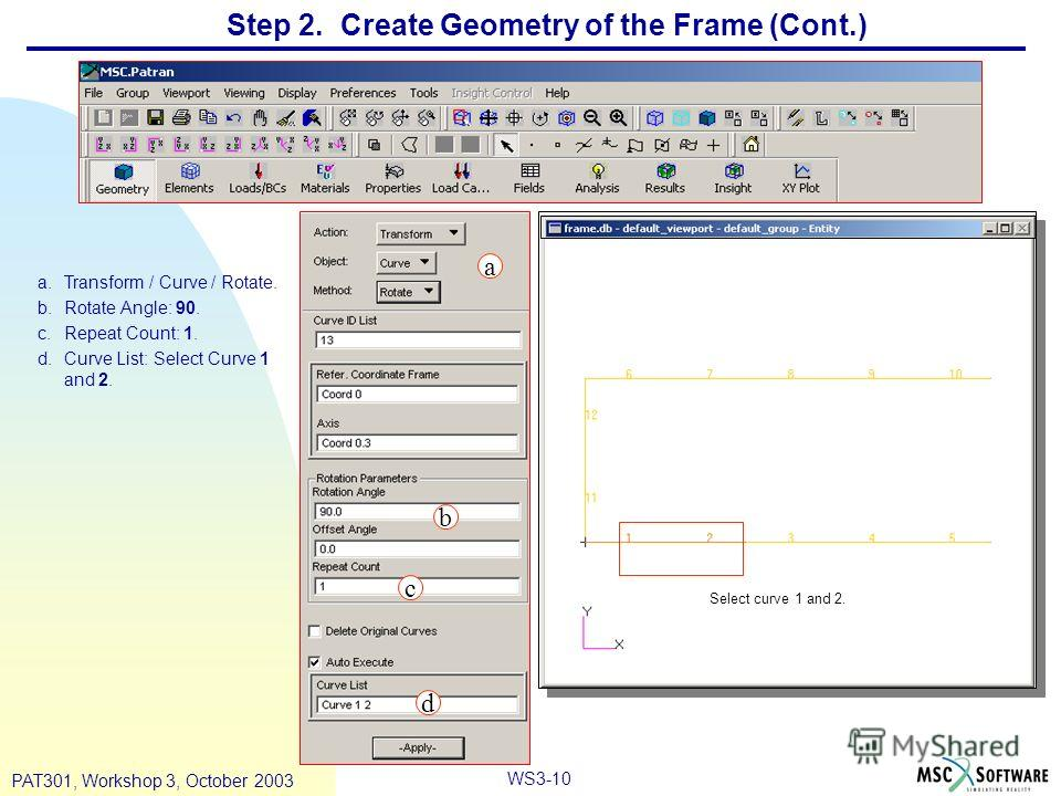 WS3-10 PAT301, Workshop 3, October 2003 Step 2. Create Geometry of the Frame (Cont.) a.Transform / Curve / Rotate. b.Rotate Angle: 90. c.Repeat Count: 1. d.Curve List: Select Curve 1 and 2. a b c d Select curve 1 and 2.