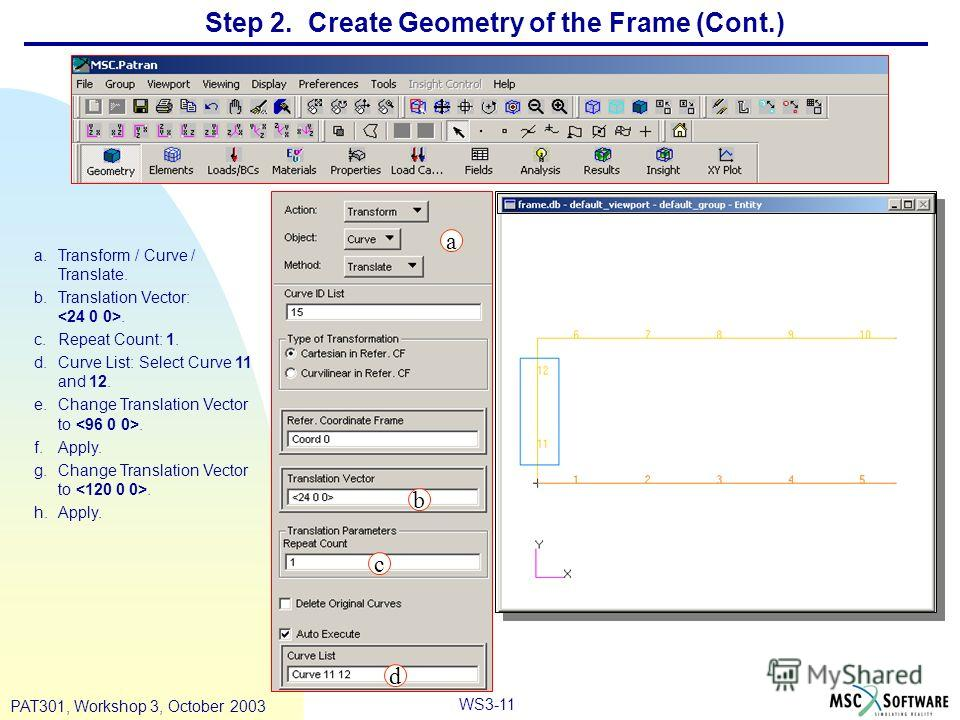 WS3-11 PAT301, Workshop 3, October 2003 Step 2. Create Geometry of the Frame (Cont.) a.Transform / Curve / Translate. b.Translation Vector:. c.Repeat Count: 1. d.Curve List: Select Curve 11 and 12. e.Change Translation Vector to. f.Apply. g.Change Tr
