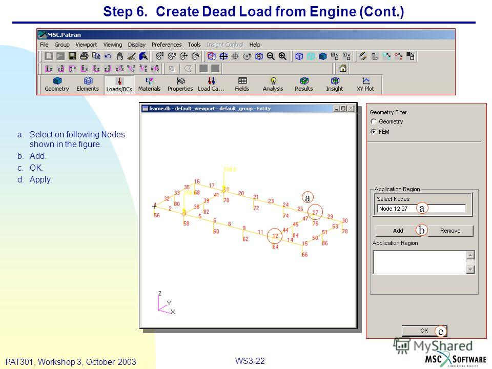 WS3-22 PAT301, Workshop 3, October 2003 Step 6. Create Dead Load from Engine (Cont.) a.Select on following Nodes shown in the figure. b.Add. c.OK. d.Apply. a b c a