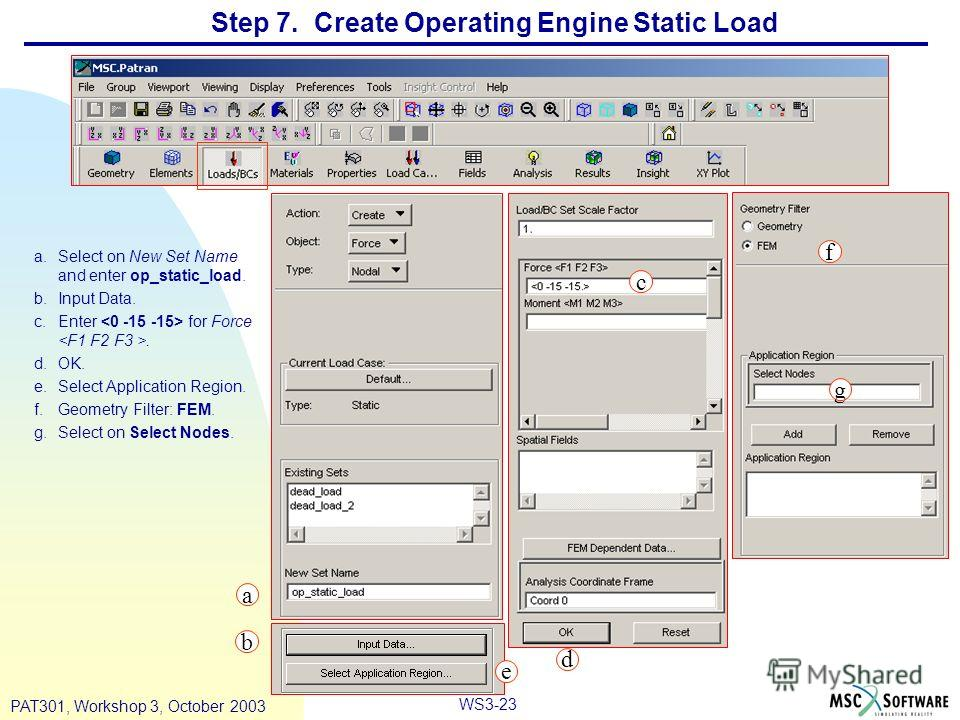 WS3-23 PAT301, Workshop 3, October 2003 Step 7. Create Operating Engine Static Load a.Select on New Set Name and enter op_static_load. b.Input Data. c.Enter for Force. d.OK. e.Select Application Region. f.Geometry Filter: FEM. g.Select on Select Node