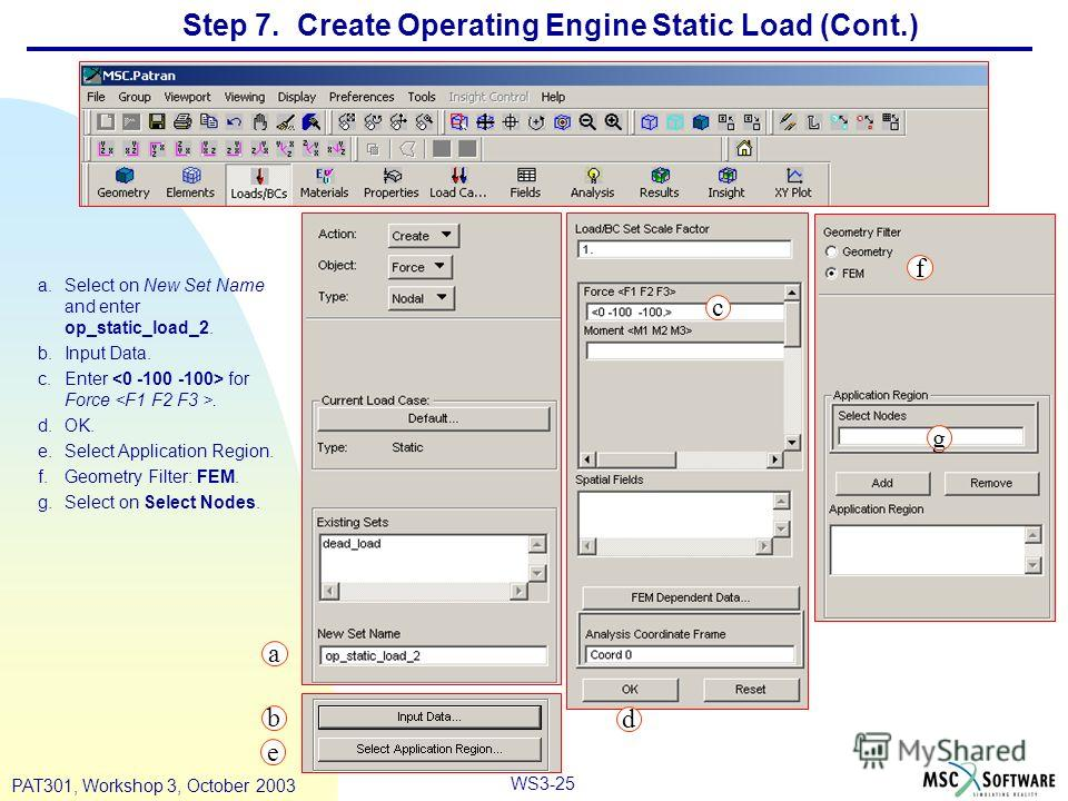 WS3-25 PAT301, Workshop 3, October 2003 Step 7. Create Operating Engine Static Load (Cont.) a.Select on New Set Name and enter op_static_load_2. b.Input Data. c.Enter for Force. d.OK. e.Select Application Region. f.Geometry Filter: FEM. g.Select on S