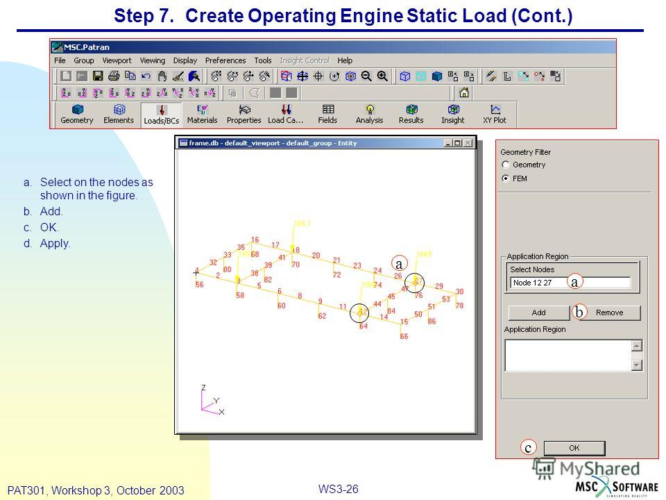 WS3-26 PAT301, Workshop 3, October 2003 Step 7. Create Operating Engine Static Load (Cont.) a.Select on the nodes as shown in the figure. b.Add. c.OK. d.Apply. a b c a a