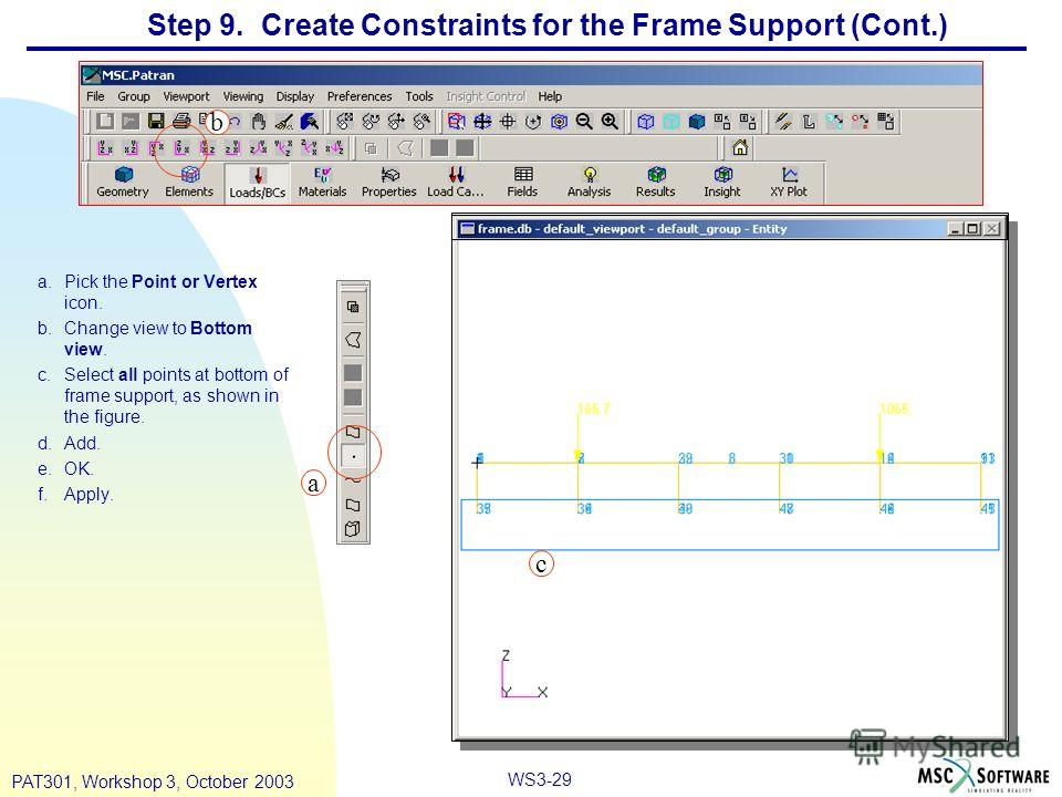 WS3-29 PAT301, Workshop 3, October 2003 a.Pick the Point or Vertex icon. b.Change view to Bottom view. c.Select all points at bottom of frame support, as shown in the figure. d.Add. e.OK. f.Apply. Step 9. Create Constraints for the Frame Support (Con