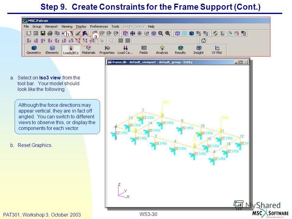 WS3-30 PAT301, Workshop 3, October 2003 Step 9. Create Constraints for the Frame Support (Cont.) a.Select on Iso3 view from the tool bar. Your model should look like the following. b.Reset Graphics. a Although the force directions may appear vertical