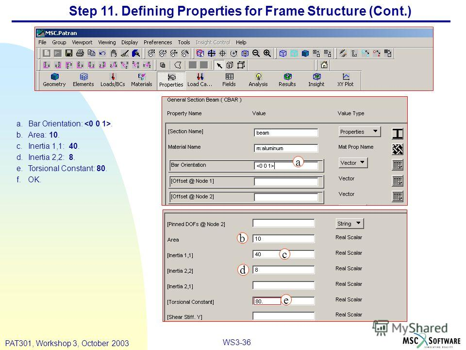 WS3-36 PAT301, Workshop 3, October 2003 Step 11. Defining Properties for Frame Structure (Cont.) a.Bar Orientation:. b.Area: 10. c.Inertia 1,1: 40. d.Inertia 2,2: 8. e.Torsional Constant: 80. f.OK. a b c d e
